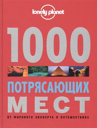 1000 потрясающих мест Земли. От мирового эксперта в путешествиях.